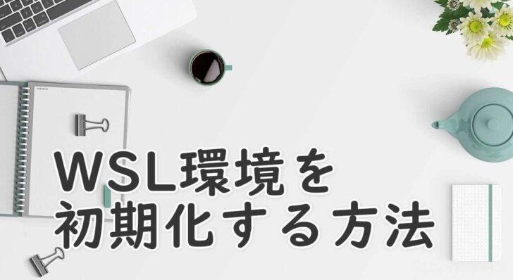 Windows10でWSL環境を初期化(リセット)する方法